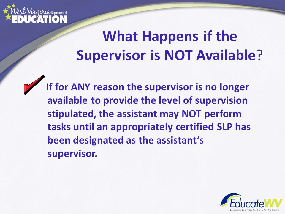 What Happens if the Supervisor is NOT Available? If for ANY reason the supervisor is no longer available to provide the level of supervision stipulate
