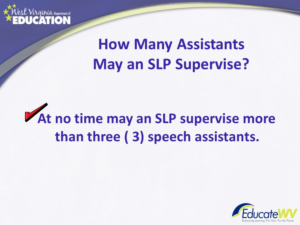 How Many Assistants May an SLP Supervise? At no time may an SLP supervise more than three ( 3) speech assistants.