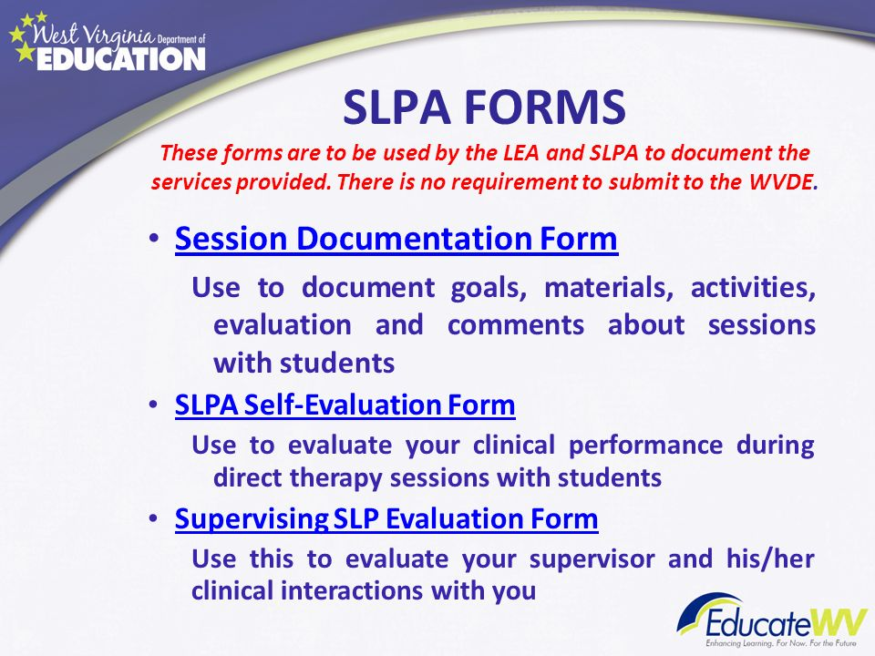 SLPA FORMS These forms are to be used by the LEA and SLPA to document the services provided. There is no requirement to submit to the WVDE. Session Do