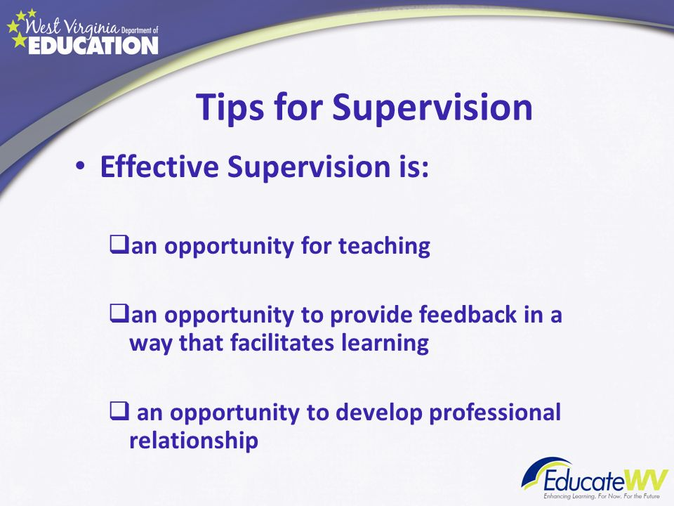 Tips for Supervision Effective Supervision is: an opportunity for teaching an opportunity to provide feedback in a way that facilitates learning an op