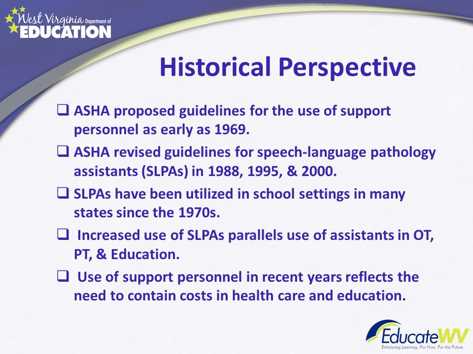 Historical Perspective ASHA proposed guidelines for the use of support personnel as early as 1969. ASHA revised guidelines for speech-language patholo