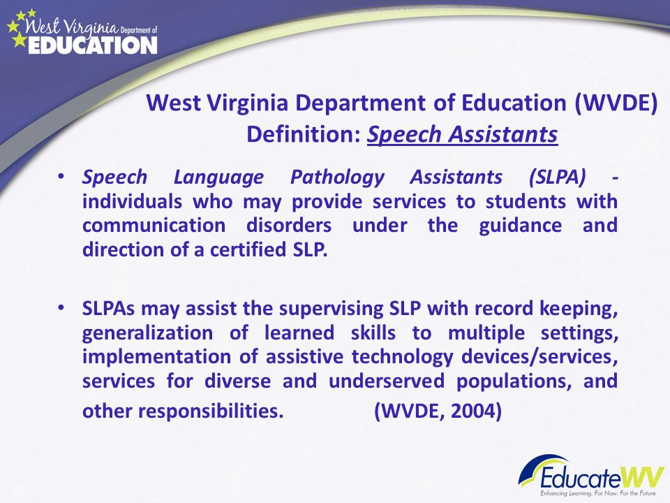 West Virginia Department of Education (WVDE) Definition: Speech Assistants Speech Language Pathology Assistants (SLPA) - individuals who may provide s