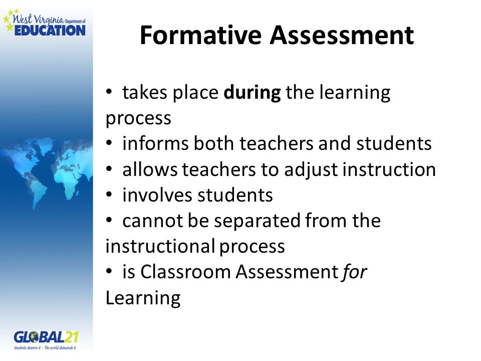 Formative Assessment takes place during the learning process informs both teachers and students allows teachers to adjust instruction involves student