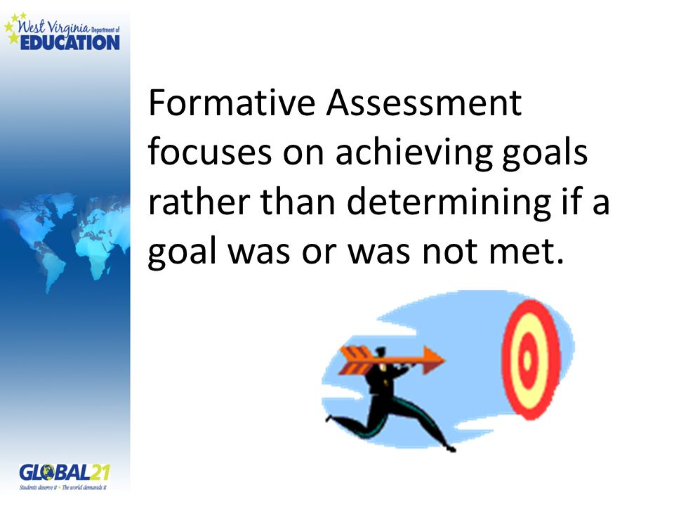 Formative Assessment focuses on achieving goals rather than determining if a goal was or was not met.