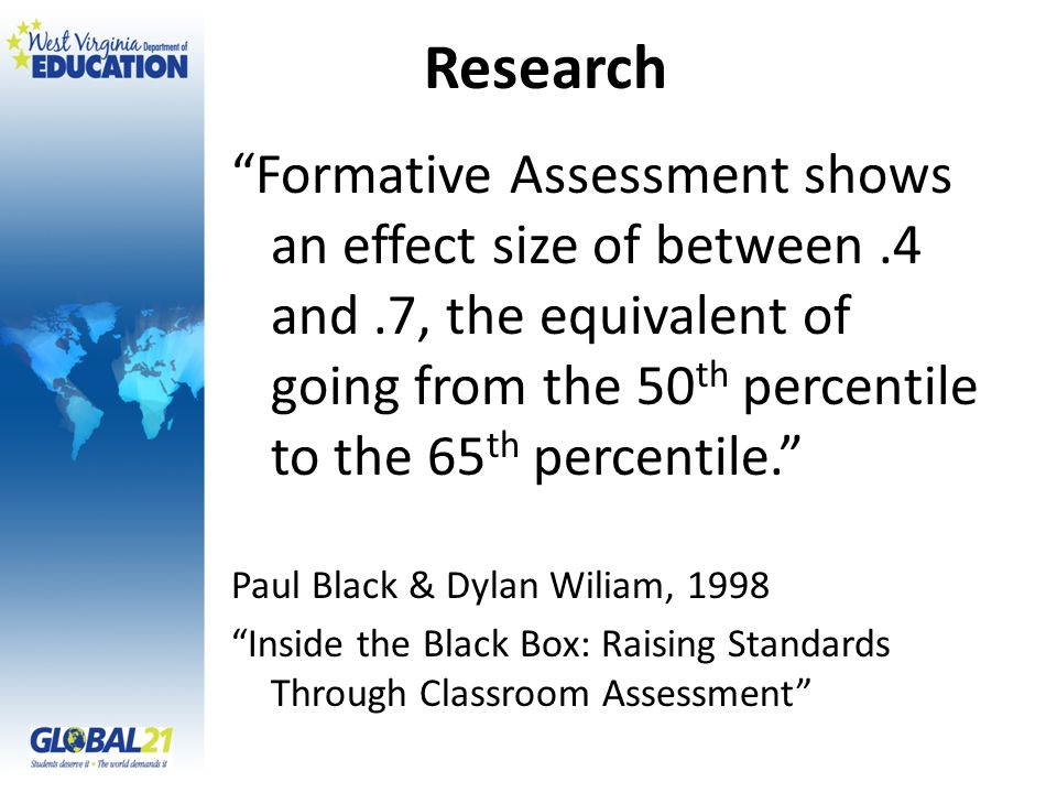 Research Formative Assessment shows an effect size of between.4 and.7, the equivalent of going from the 50 th percentile to the 65 th percentile. Paul