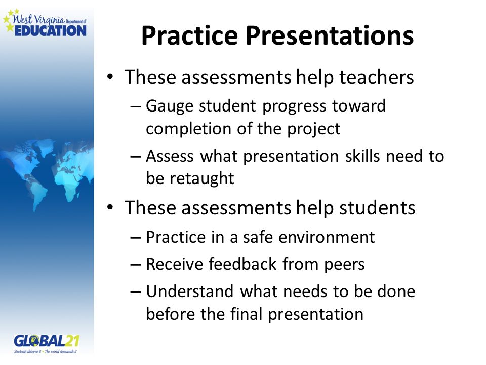 Practice Presentations These assessments help teachers – Gauge student progress toward completion of the project – Assess what presentation skills nee