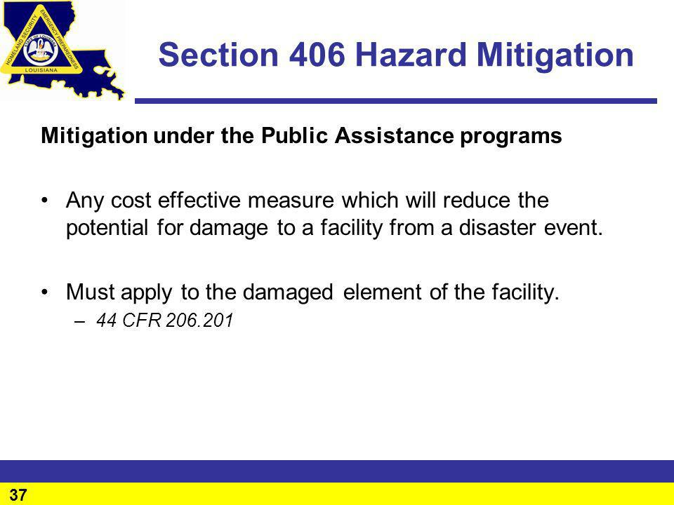 37 Section 406 Hazard Mitigation Mitigation under the Public Assistance programs Any cost effective measure which will reduce the potential for damage