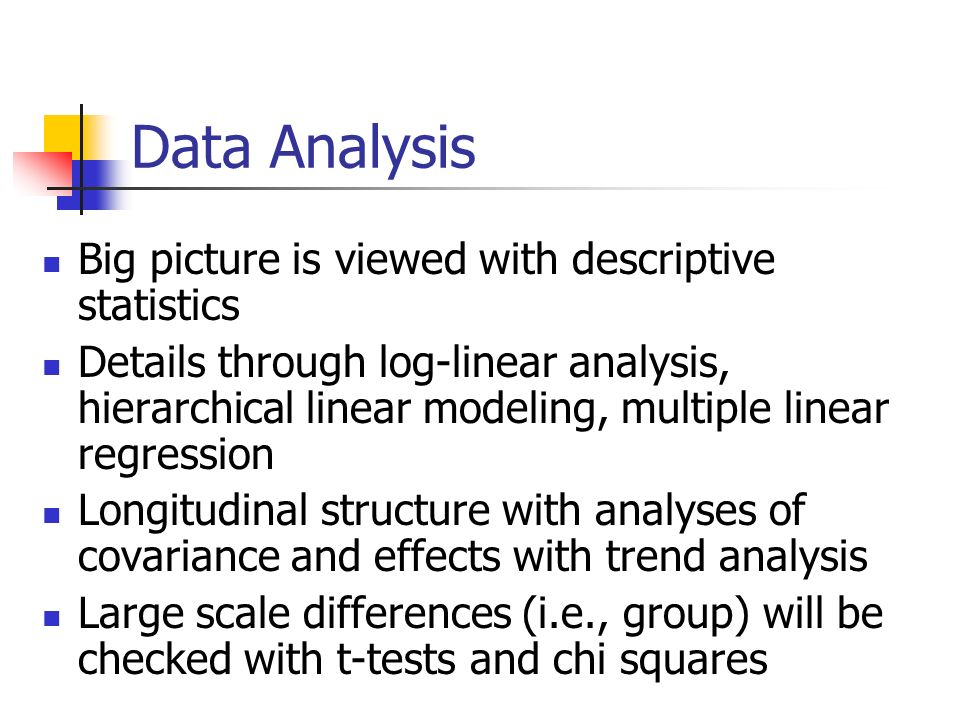 Data Analysis Big picture is viewed with descriptive statistics Details through log-linear analysis, hierarchical linear modeling, multiple linear regression Longitudinal structure with analyses of covariance and effects with trend analysis Large scale differences (i.e., group) will be checked with t-tests and chi squares