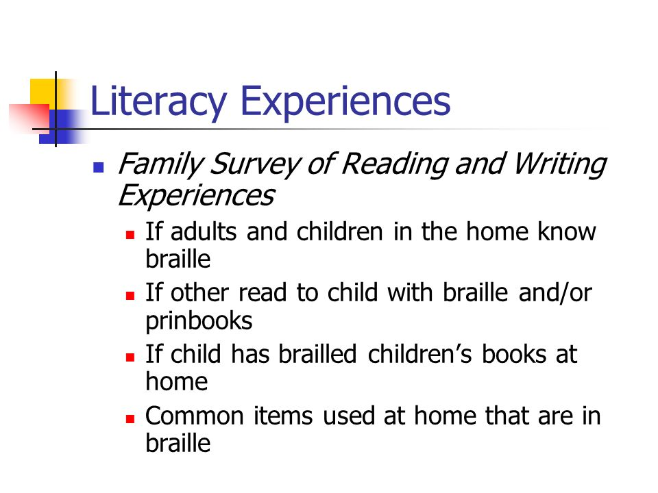 Literacy Experiences Family Survey of Reading and Writing Experiences If adults and children in the home know braille If other read to child with braille and/or prinbooks If child has brailled childrens books at home Common items used at home that are in braille