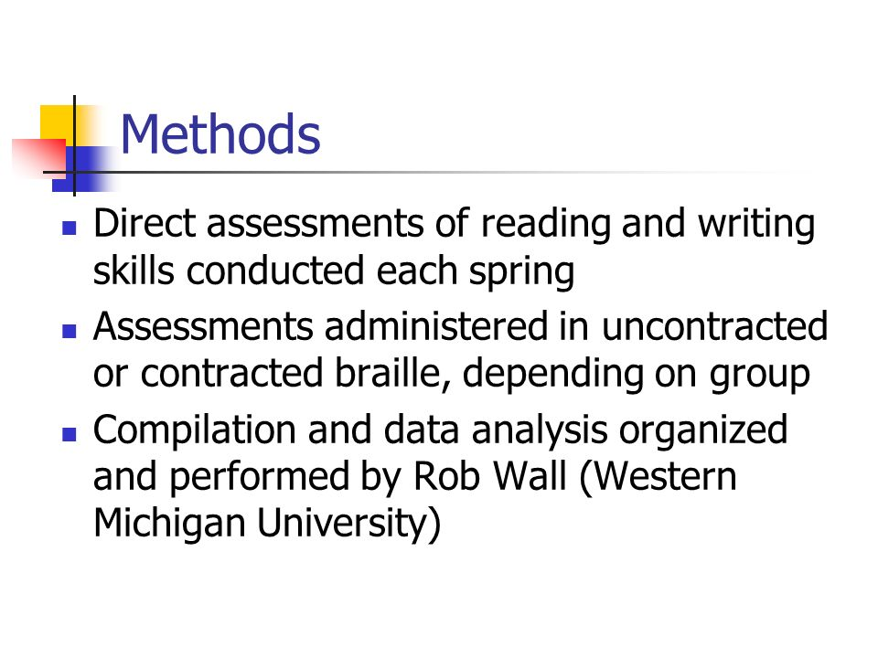 Methods Direct assessments of reading and writing skills conducted each spring Assessments administered in uncontracted or contracted braille, depending on group Compilation and data analysis organized and performed by Rob Wall (Western Michigan University)