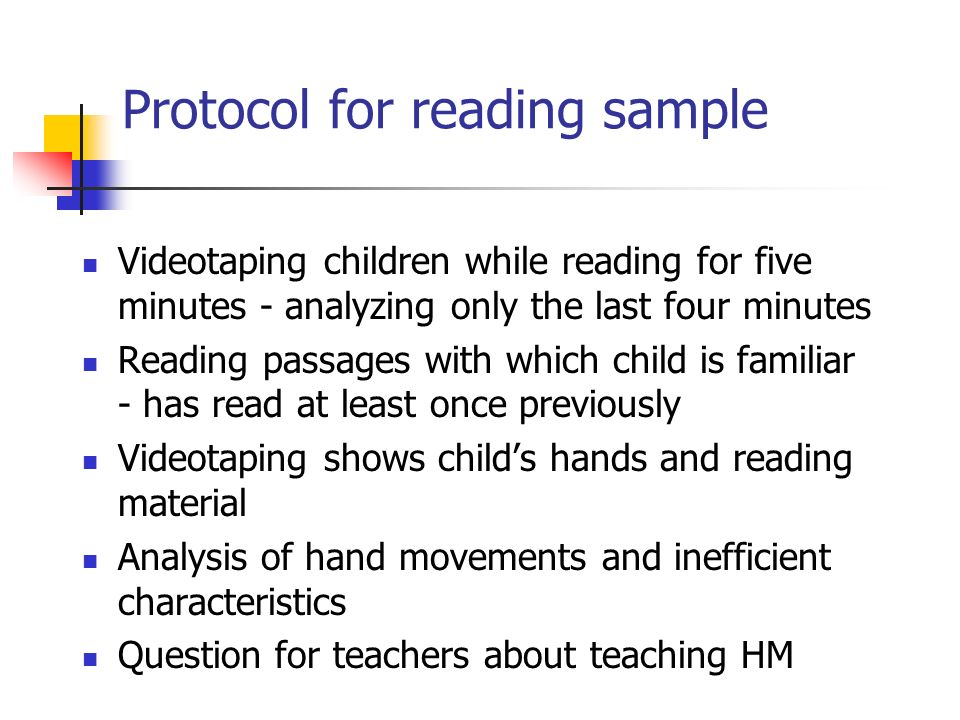 Protocol for reading sample Videotaping children while reading for five minutes - analyzing only the last four minutes Reading passages with which child is familiar - has read at least once previously Videotaping shows childs hands and reading material Analysis of hand movements and inefficient characteristics Question for teachers about teaching HM