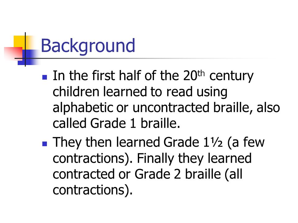 Background In the first half of the 20 th century children learned to read using alphabetic or uncontracted braille, also called Grade 1 braille. They