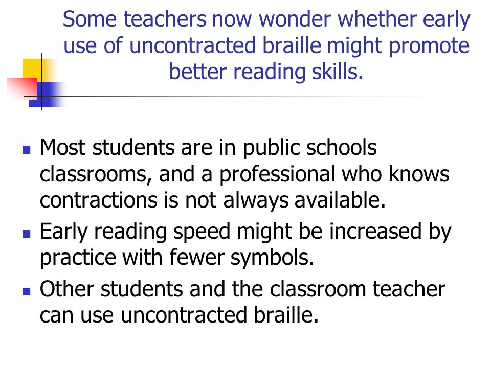 Some teachers now wonder whether early use of uncontracted braille might promote better reading skills.