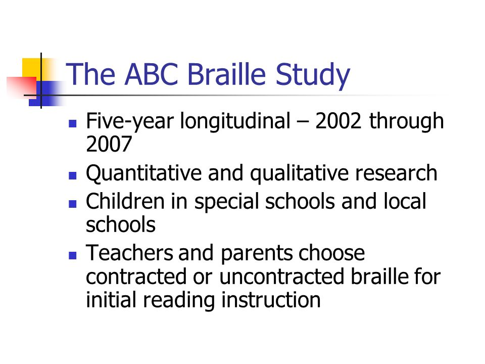 The ABC Braille Study Five-year longitudinal – 2002 through 2007 Quantitative and qualitative research Children in special schools and local schools Teachers and parents choose contracted or uncontracted braille for initial reading instruction