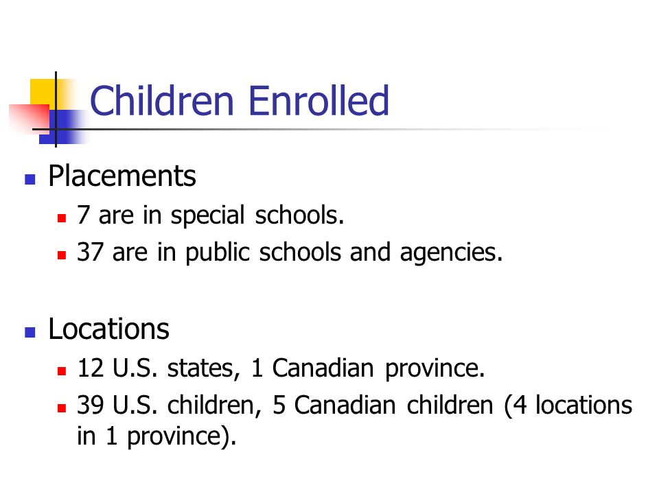 Children Enrolled Placements 7 are in special schools. 37 are in public schools and agencies. Locations 12 U.S. states, 1 Canadian province. 39 U.S. c