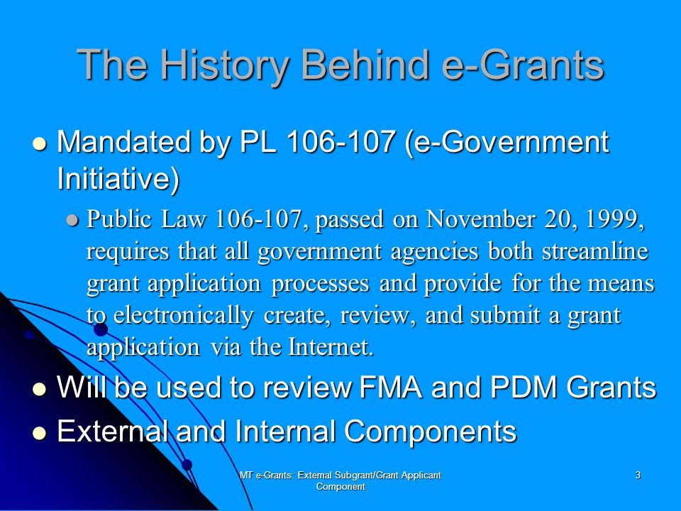 MT e-Grants: External Subgrant/Grant Applicant Component 4 More History Behind e-Grants All-in-one web-based application All-in-one web-based application Multiple iterations: Multiple iterations: FMA and PDM in April 2003 FMA and PDM in April 2003 PDM-C in July 2003 PDM-C in July 2003 HMGP to follow HMGP to follow Developed by REI Systems, Inc.