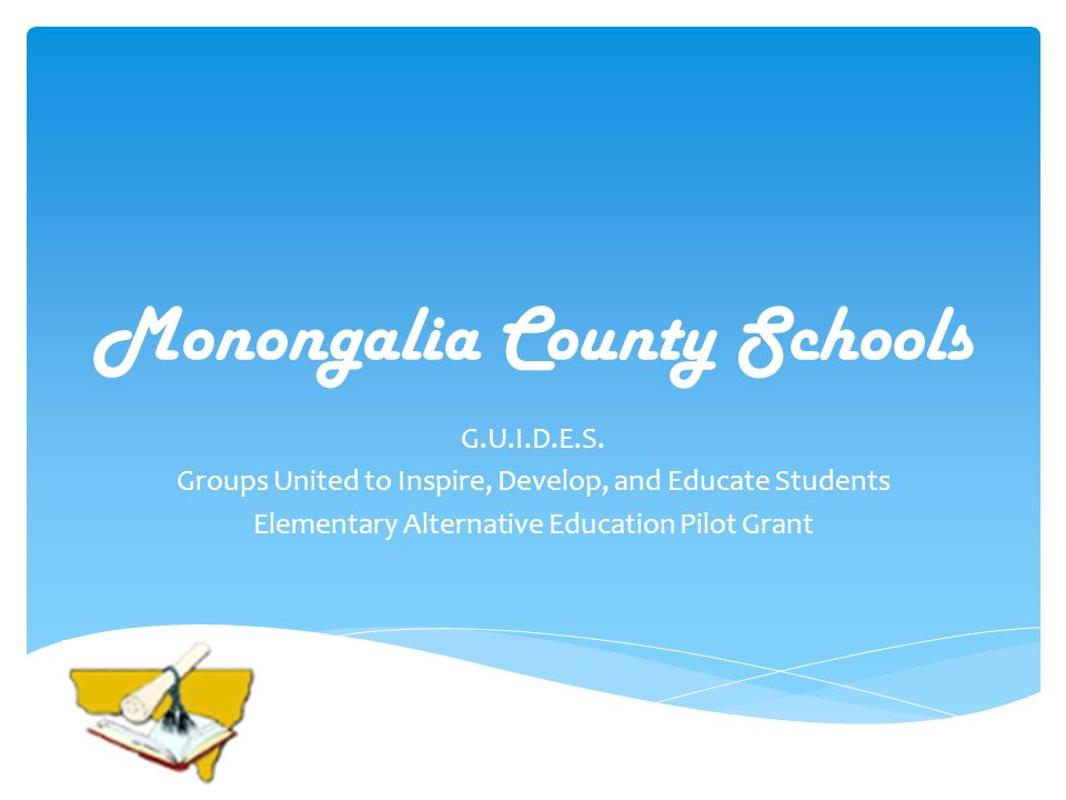 Monongalia County Schools G.U.I.D.E.S. Groups United to Inspire, Develop, and Educate Students Elementary Alternative Education Pilot Grant