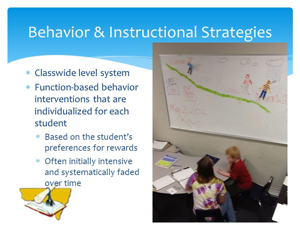 Behavior & Instructional Strategies Classwide level system Function-based behavior interventions that are individualized for each student Based on the students preferences for rewards Often initially intensive and systematically faded over time