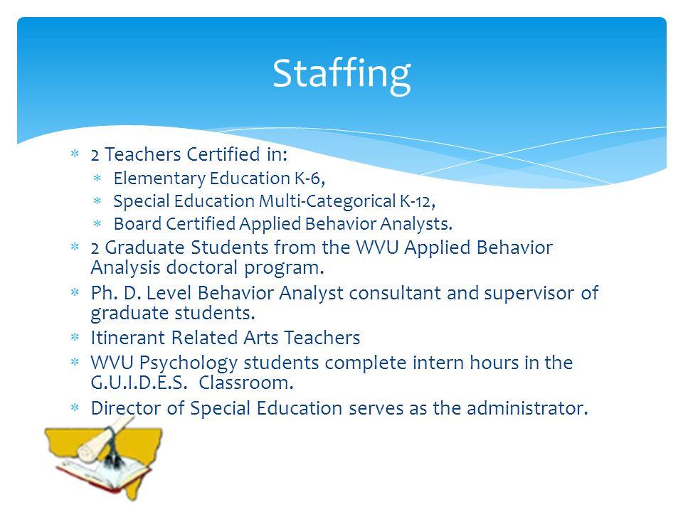 2 Teachers Certified in: Elementary Education K-6, Special Education Multi-Categorical K-12, Board Certified Applied Behavior Analysts.