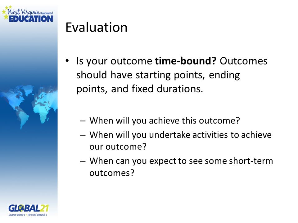 Evaluation Is your outcome time-bound? Outcomes should have starting points, ending points, and fixed durations. – When will you achieve this outcome?