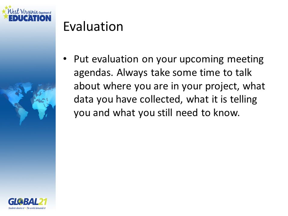 Evaluation Put evaluation on your upcoming meeting agendas. Always take some time to talk about where you are in your project, what data you have coll