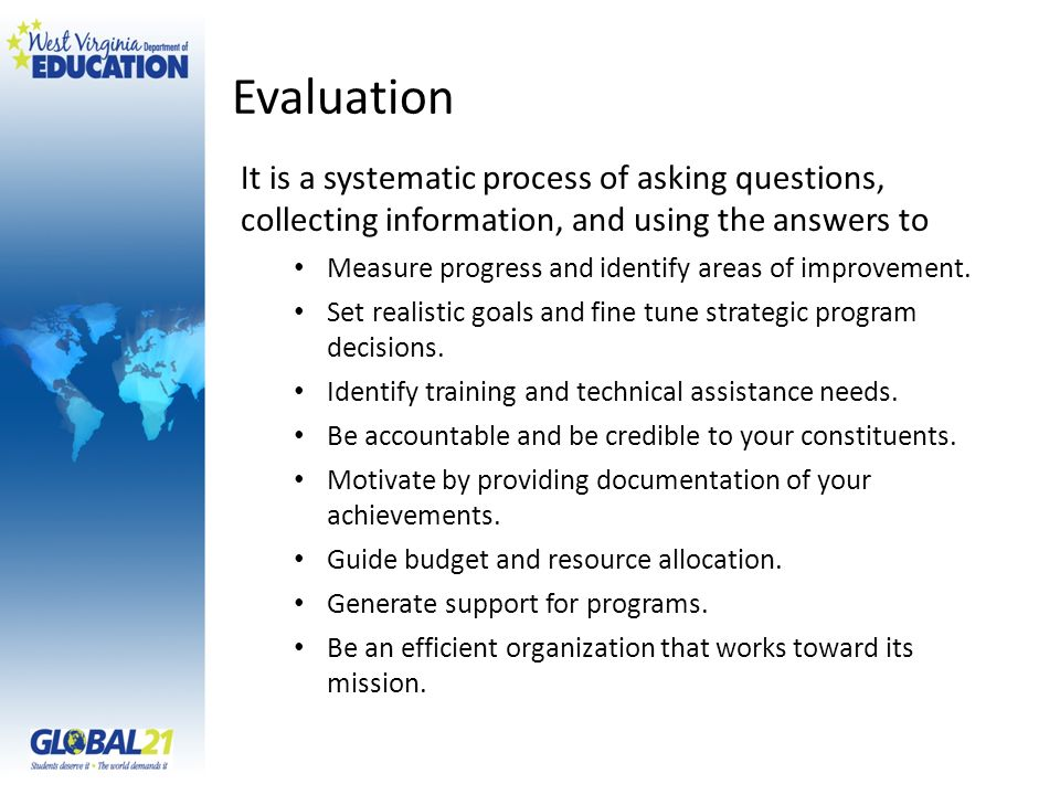 Evaluation It is a systematic process of asking questions, collecting information, and using the answers to Measure progress and identify areas of improvement.