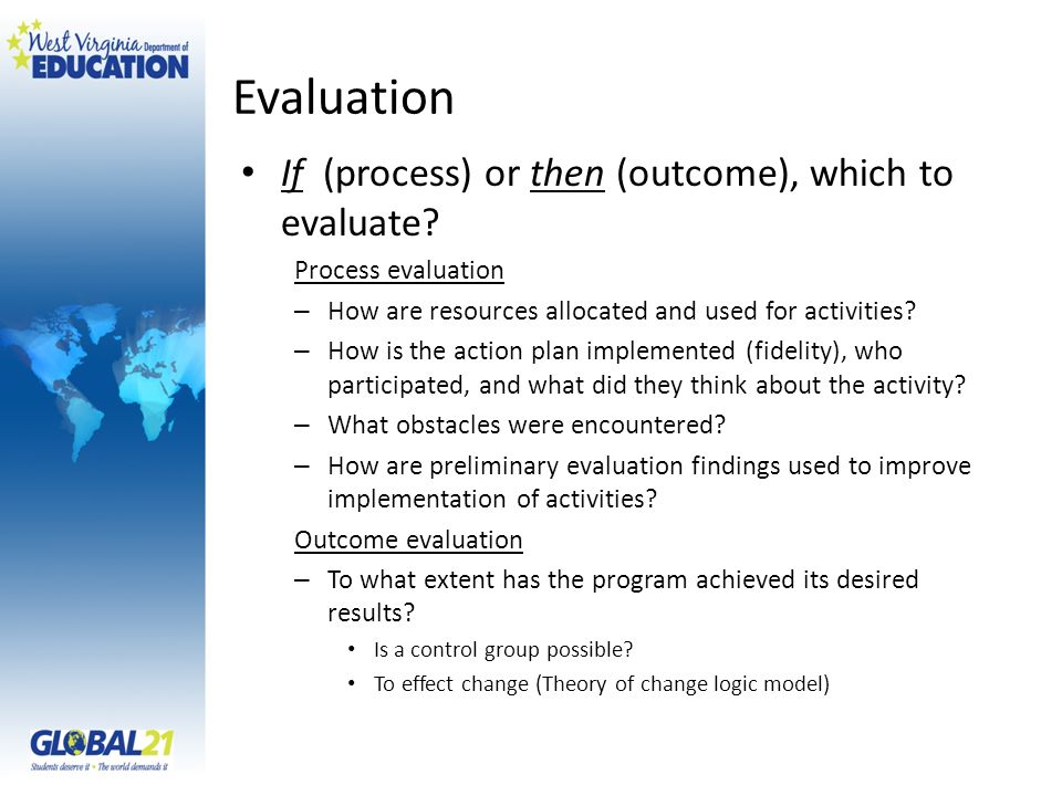 Evaluation If (process) or then (outcome), which to evaluate? Process evaluation – How are resources allocated and used for activities? – How is the a
