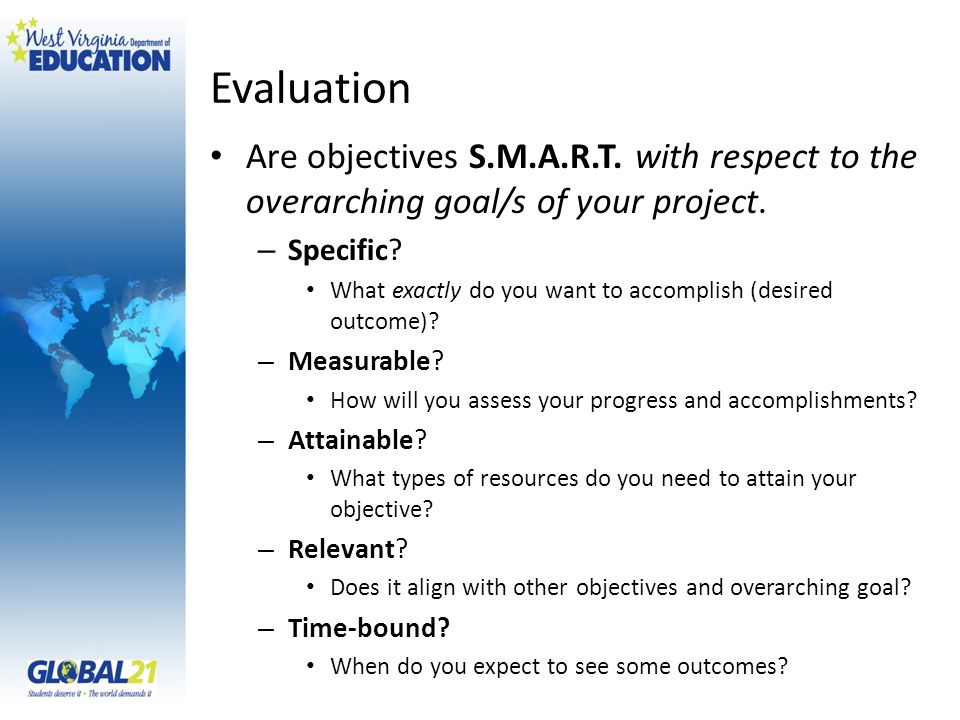 Evaluation Are objectives S.M.A.R.T. with respect to the overarching goal/s of your project.