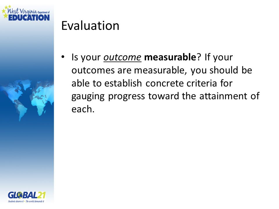 Evaluation Is your outcome measurable? If your outcomes are measurable, you should be able to establish concrete criteria for gauging progress toward
