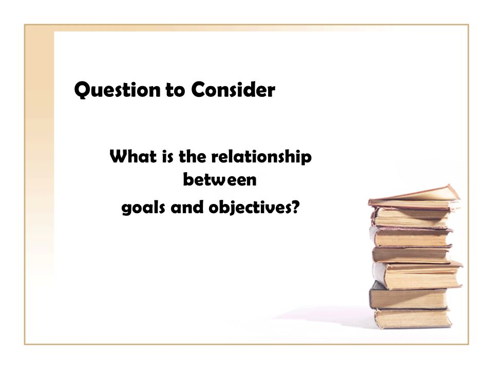 Question to Consider What is the relationship between goals and objectives