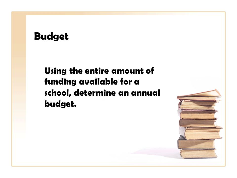 Budget Using the entire amount of funding available for a school, determine an annual budget.