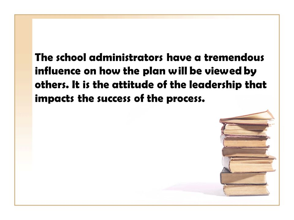 The school administrators have a tremendous influence on how the plan will be viewed by others.