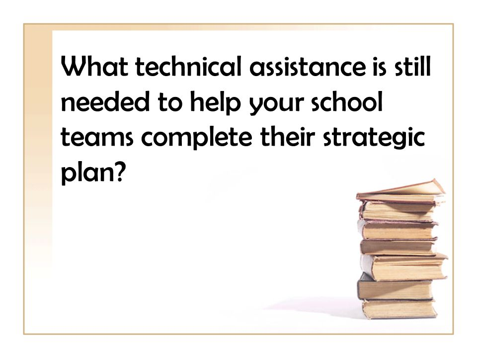 What technical assistance is still needed to help your school teams complete their strategic plan