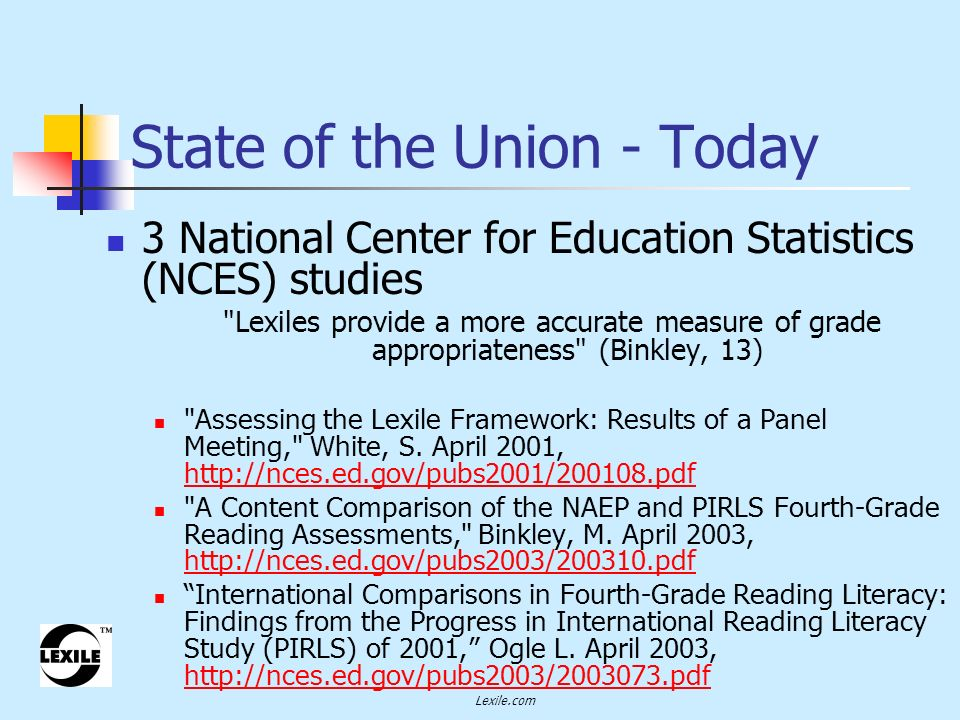 Lexile.com State of the Union - Today 3 National Center for Education Statistics (NCES) studies Lexiles provide a more accurate measure of grade appropriateness (Binkley, 13) Assessing the Lexile Framework: Results of a Panel Meeting, White, S.