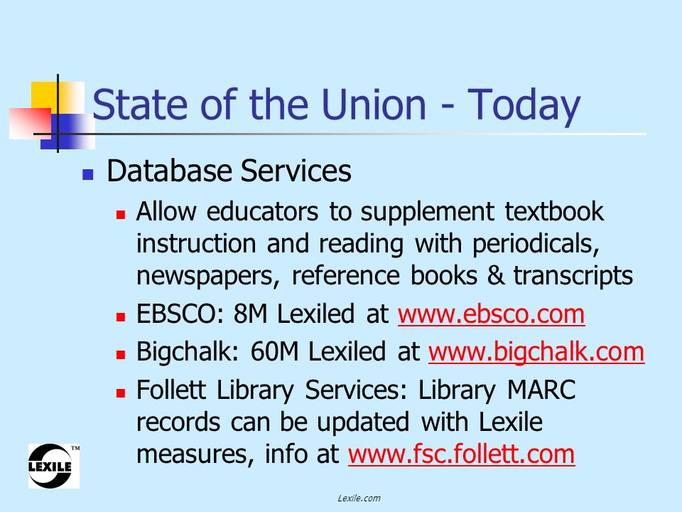 Lexile.com Database Services Allow educators to supplement textbook instruction and reading with periodicals, newspapers, reference books & transcripts EBSCO: 8M Lexiled at www.ebsco.comwww.ebsco.com Bigchalk: 60M Lexiled at www.bigchalk.comwww.bigchalk.com Follett Library Services: Library MARC records can be updated with Lexile measures, info at www.fsc.follett.comwww.fsc.follett.com State of the Union - Today