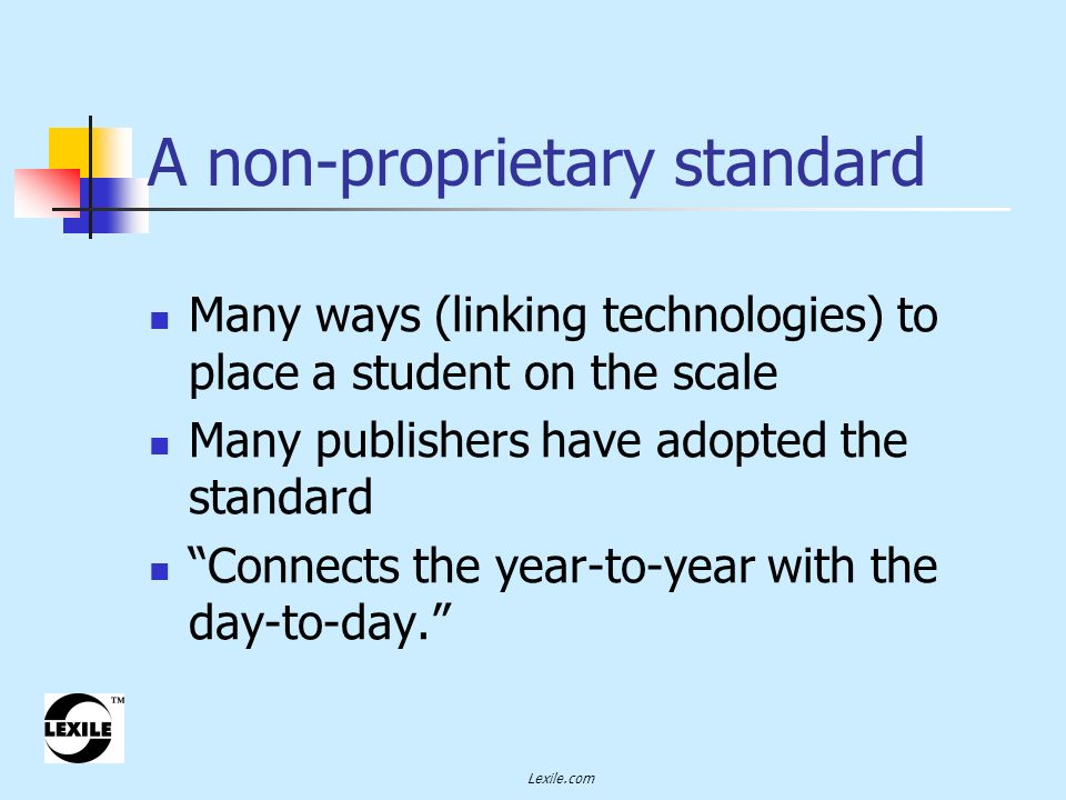 Lexile.com A non-proprietary standard Many ways (linking technologies) to place a student on the scale Many publishers have adopted the standard Connects the year-to-year with the day-to-day.