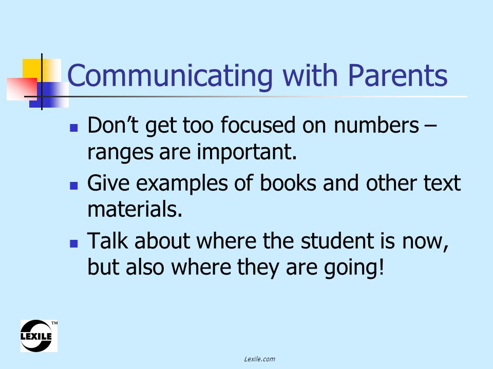 Lexile.com Communicating with Parents Emphasize that the Lexile Framework does not address: interest, age appropriateness, text support, or text quality.