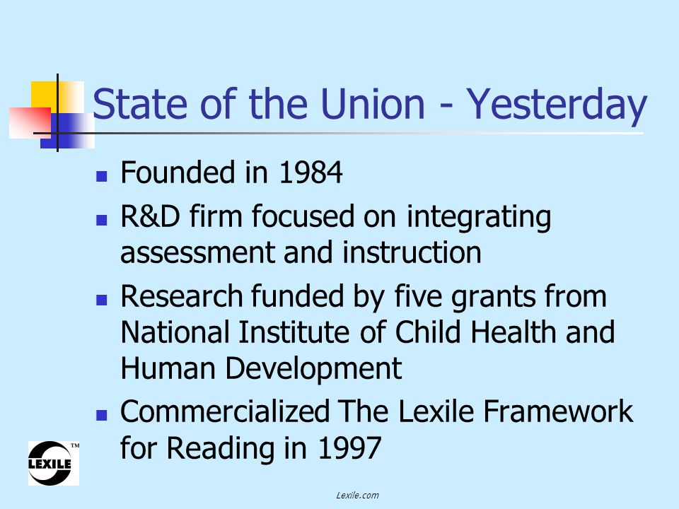 Lexile.com State of the Union - Yesterday Founded in 1984 R&D firm focused on integrating assessment and instruction Research funded by five grants from National Institute of Child Health and Human Development Commercialized The Lexile Framework for Reading in 1997
