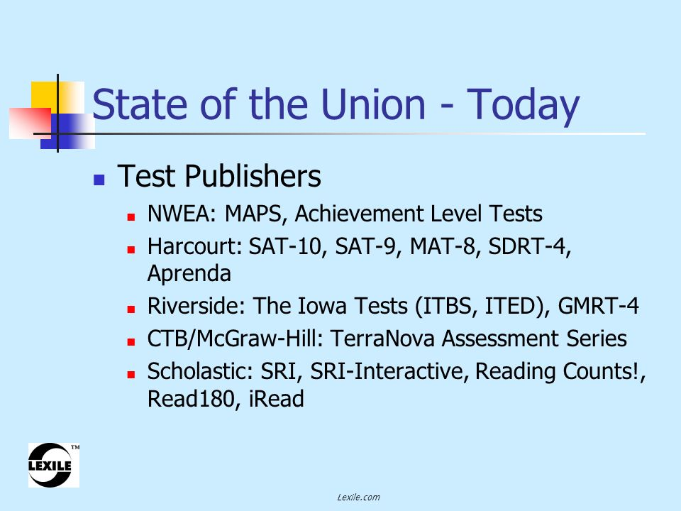 Lexile.com Test Publishers NWEA: MAPS, Achievement Level Tests Harcourt: SAT-10, SAT-9, MAT-8, SDRT-4, Aprenda Riverside: The Iowa Tests (ITBS, ITED), GMRT-4 CTB/McGraw-Hill: TerraNova Assessment Series Scholastic: SRI, SRI-Interactive, Reading Counts!, Read180, iRead State of the Union - Today