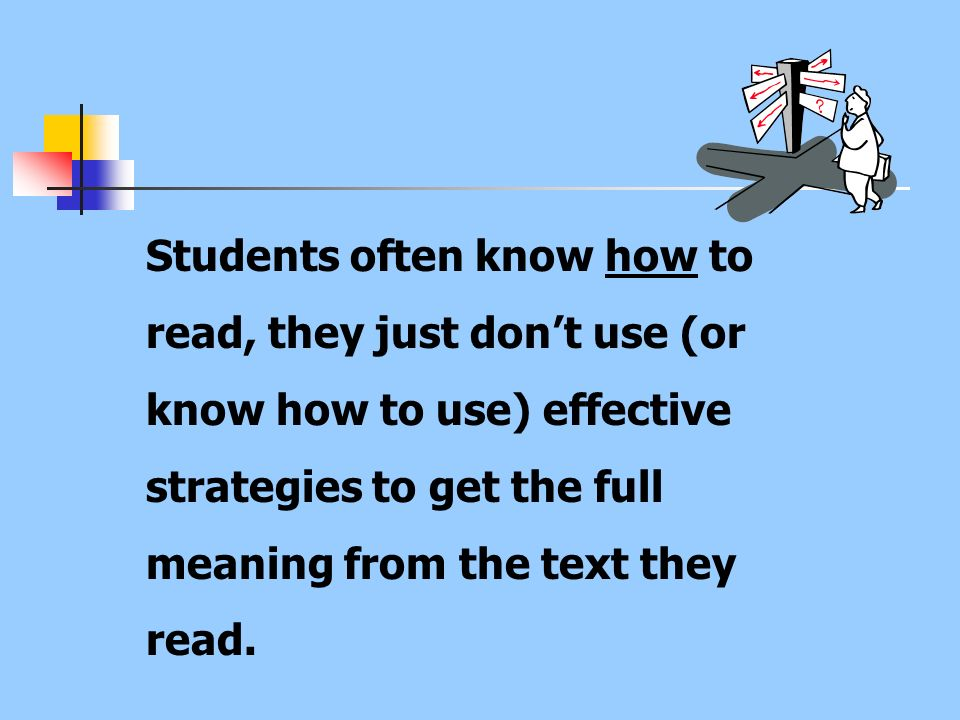 Students often know how to read, they just dont use (or know how to use) effective strategies to get the full meaning from the text they read.