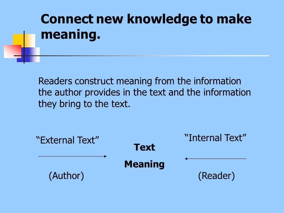Connect new knowledge to make meaning. Readers construct meaning from the information the author provides in the text and the information they bring t