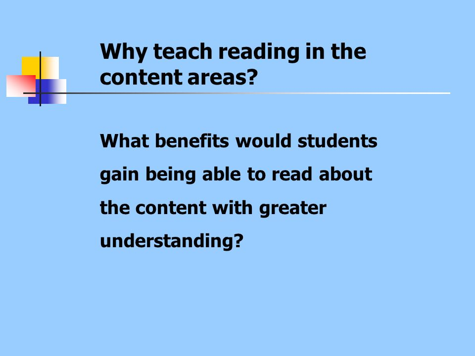 Why teach reading in the content areas? What benefits would students gain being able to read about the content with greater understanding?
