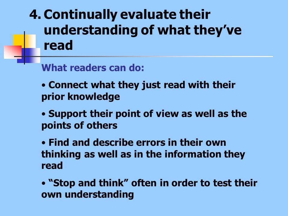 4.Continually evaluate their understanding of what theyve read What readers can do: Connect what they just read with their prior knowledge Support the