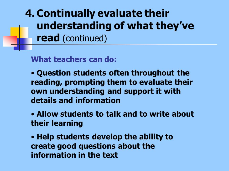 4.Continually evaluate their understanding of what theyve read (continued) What teachers can do: Question students often throughout the reading, promp