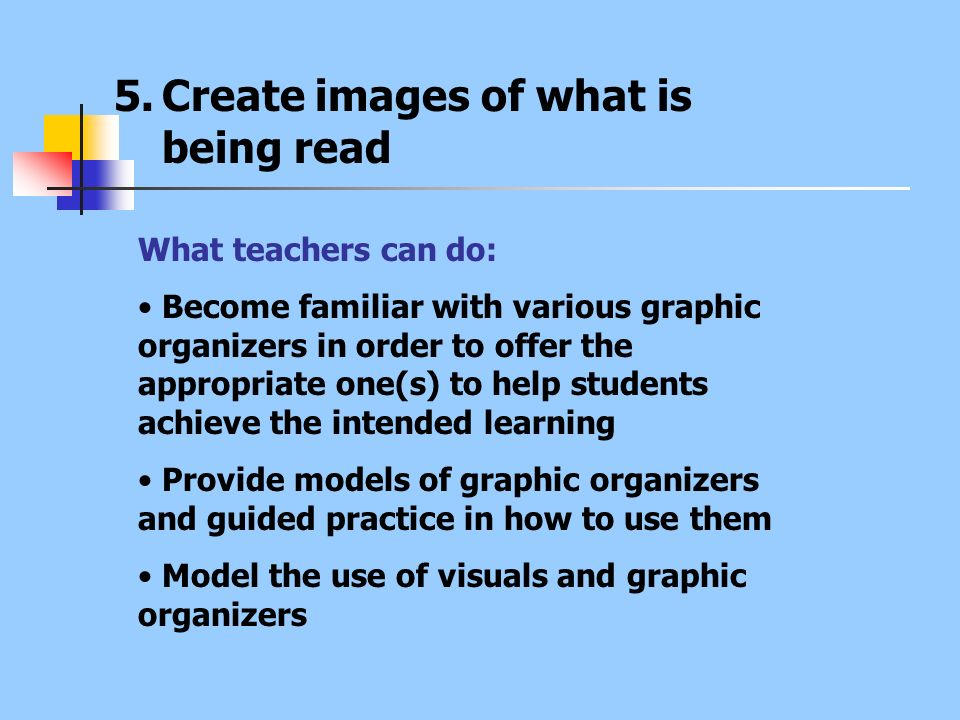 5.Create images of what is being read What teachers can do: Become familiar with various graphic organizers in order to offer the appropriate one(s) t