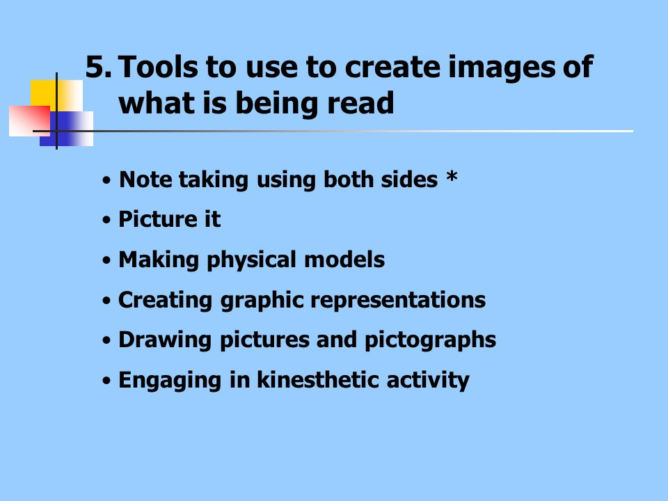 5.Tools to use to create images of what is being read Note taking using both sides * Picture it Making physical models Creating graphic representation