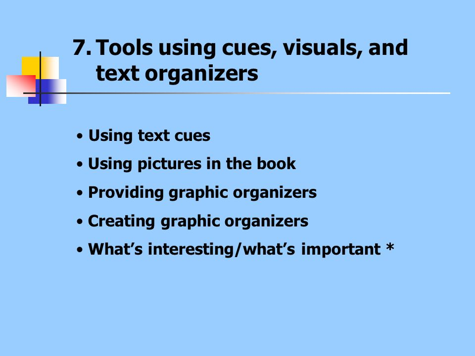 7.Tools using cues, visuals, and text organizers Using text cues Using pictures in the book Providing graphic organizers Creating graphic organizers W