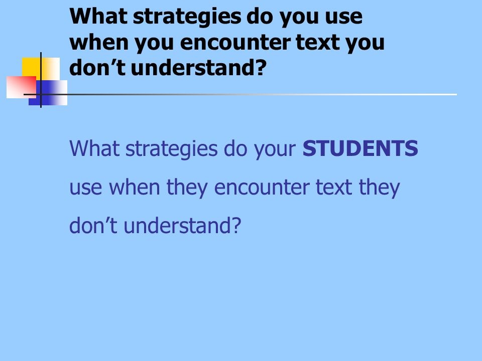 What strategies do you use when you encounter text you dont understand? What strategies do your STUDENTS use when they encounter text they dont unders