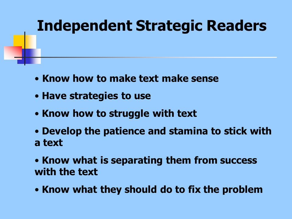 Independent Strategic Readers Know how to make text make sense Have strategies to use Know how to struggle with text Develop the patience and stamina