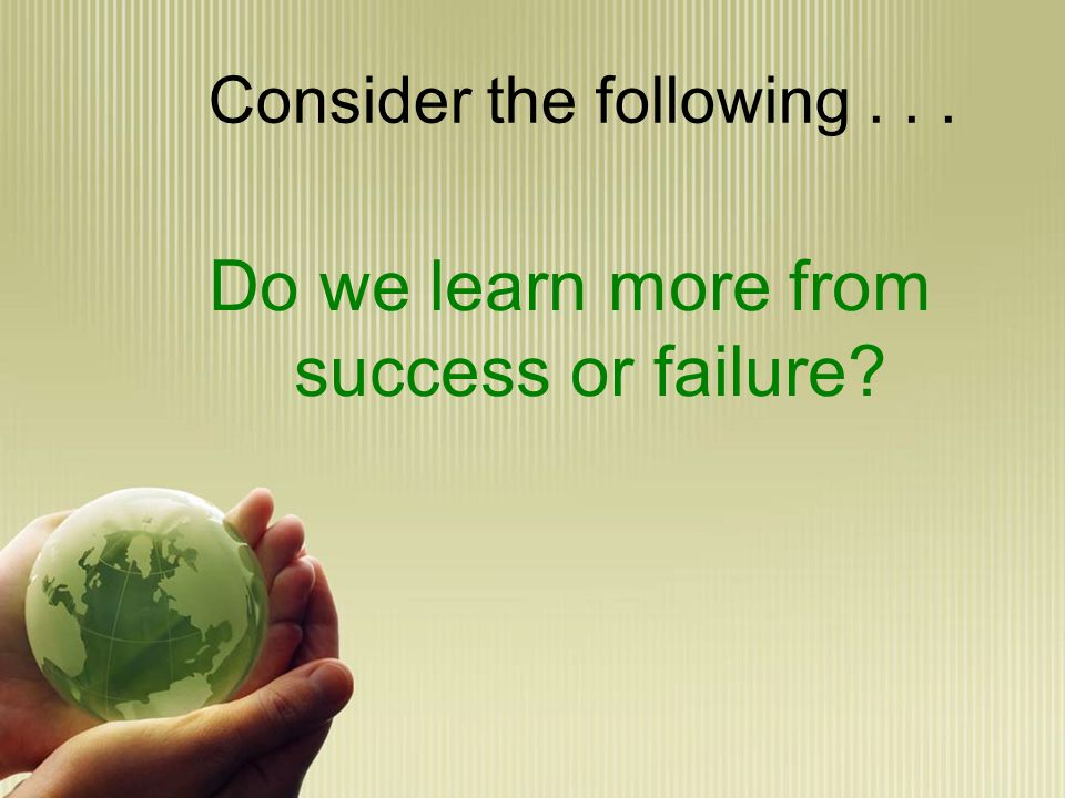 Consider the following... Do we learn more from success or failure?